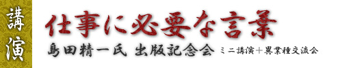 「仕事に必要な言葉」 島田精一氏出版記念講演
